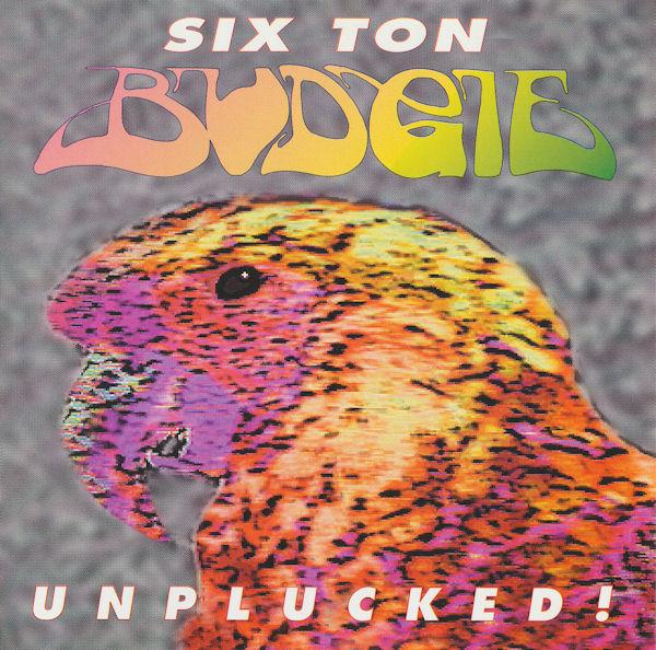 Six Ton Budgie - Unplucked!
